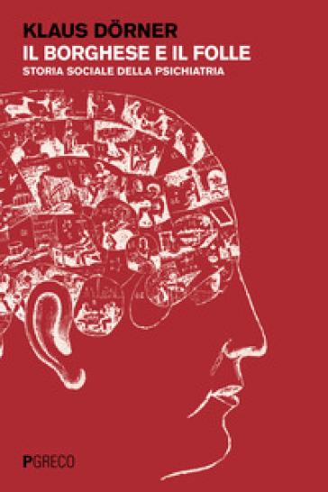 Il borghese e il folle. Storia sociale della psichiatria - Klaus Dorner | Rochesterscifianimecon.com