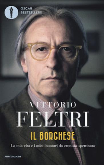 Il borghese. La mia vita e i miei incontri da cronista spettinato - Vittorio Feltri |