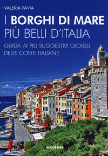 I borghi di mare più belli d'Italia. Guida ai più suggestivi gioielli delle coste italiane - Valeria Pavia |
