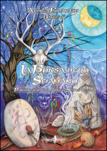 La borsa dello sciamano. Manuale pratico al neo-sciamanesimo - Andrea Romanazzi |