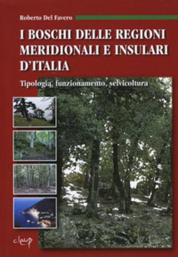 I boschi delle regioni meridionali e insulari d'Italia. Tipologia, funzionamento, selvicoltura - Roberto Del Favero |