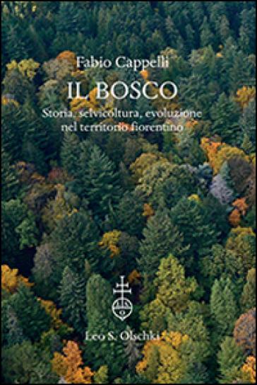 Il bosco. Storia, selvicoltura, evoluzione nel territorio fiorentino. Ediz. illustrata