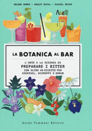 La botanica al bar. L'arte e la scienza di preparare i bitter - Selena Ahmed |