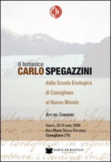 Il botanico Carlo Spegazzini della scuola enologica di Conegliano al nuovo mondo. Atti del convegno - S. Cancellier | Thecosgala.com