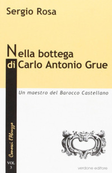 Nella bottega di Carlo Antonio Grue. Un maestro del barocco castellano - Sergio Rosa | Ericsfund.org