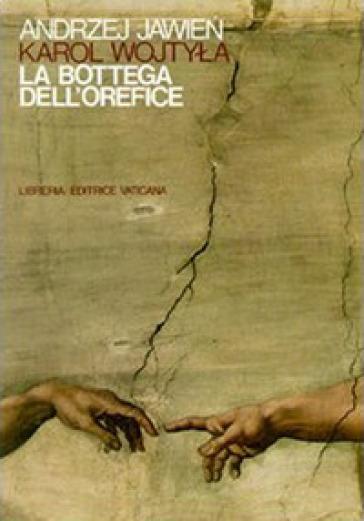 La bottega dell'orefice. Meditazioni sul sacramento del matrimonio che di tanto in tanto si trasformano in dramma - Giovanni Paolo II (papa) |