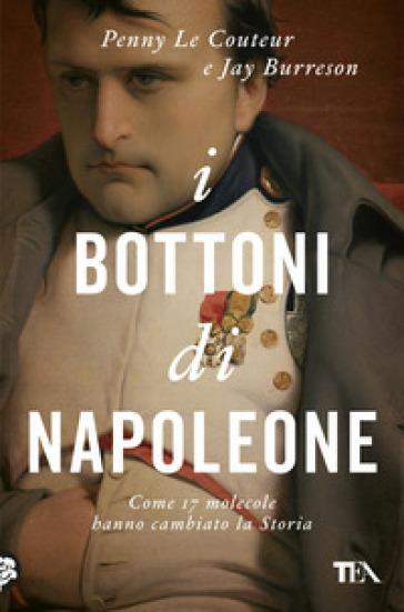I bottoni di Napoleone. Come 17 molecole hanno cambiato la storia - Penny Le Couteur |
