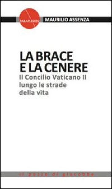 La brace e la cenere. Il Concilio Vaticano II lungo le strade della vita - Maurilio Assenza |