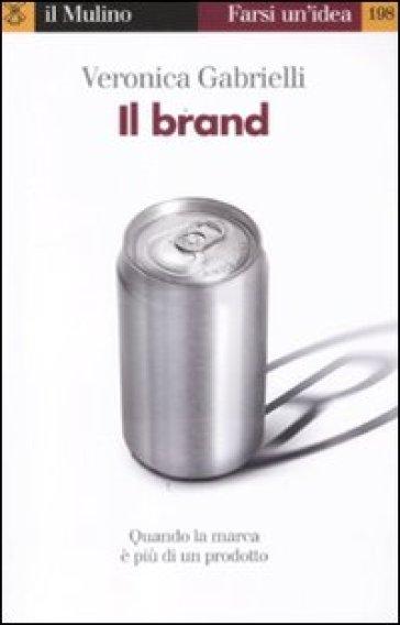 Il brand. Quando la marca è più di un prodotto - Veronica Gabrielli |