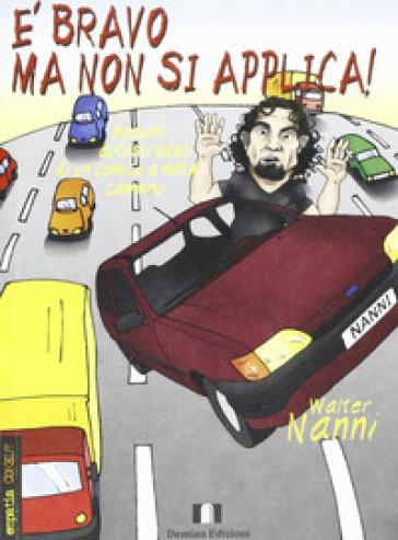 E bravo ma non si applica! Appunti autostradali di un comico a metà cammino - Walter Nanni  