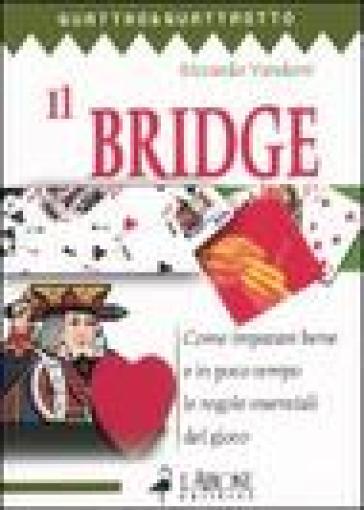 Il bridge. 1.Come imparare bene e in poco tempo le regole essenziali del gioco - Riccardo Vandoni |