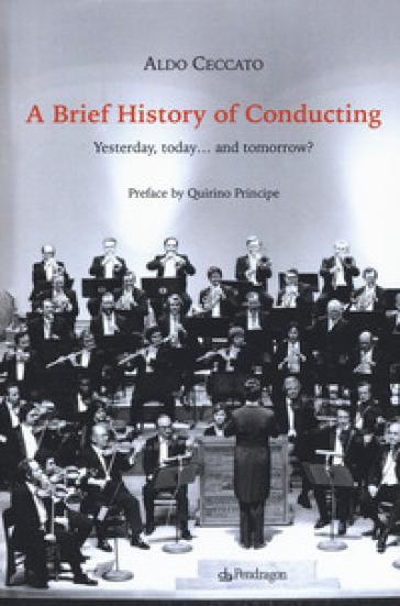 A brief history of conducting. Yesterday, today... and tomorrow? - Aldo Ceccato |