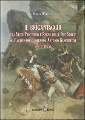 Il brigantaggio tra Stato Pontificio e Regno delle Due Sicilie nell'azione del capobanda Antonio Gasbarrone (1814-1825) - Fulvio D'Amore | Kritjur.org