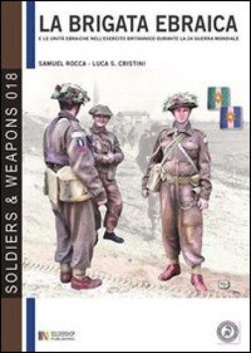 La brigata ebraica e le unità ebraiche nell'esercito britannico durante la seconda guerra mondiale. Ediz. italiana e inglese - Samuel Rocca |