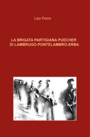 La brigata partigiana Puecher di Lambrugo-Pontelambro-Erba - Leo Porro |