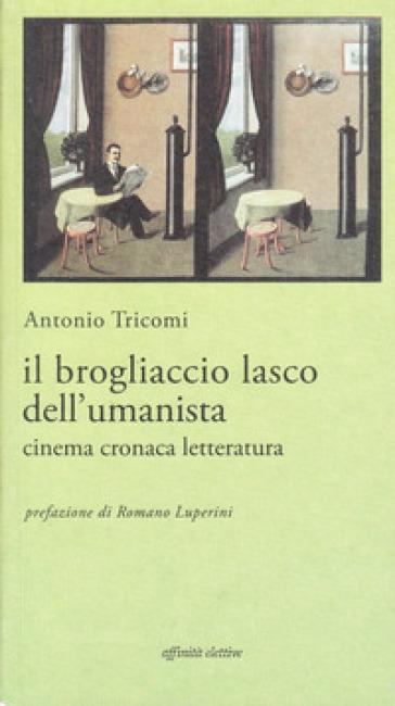 Il brogliaccio lasco dell'umanista. Cinema, cronaca, letteratura - Antonio Tricomi |