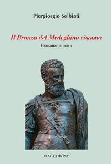 Il bronzo del medeghino risuona - Piergiorgio Solbiati |