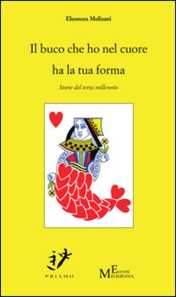 Il buco che ho nel cuore ha la tua forma. Storie del terzo millennio - Eleonora Molisani |