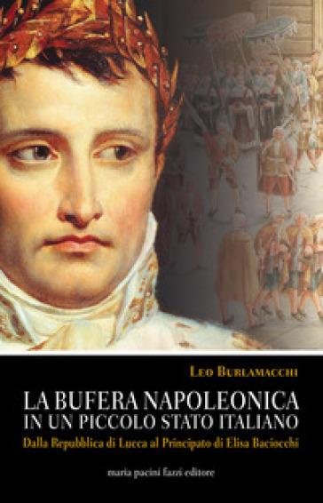 La bufera napoleonica in un piccolo Stato italiano. Dalla Repubblica di Lucca al Principato di Elisa Baciocchi - Leo Burlamacchi |