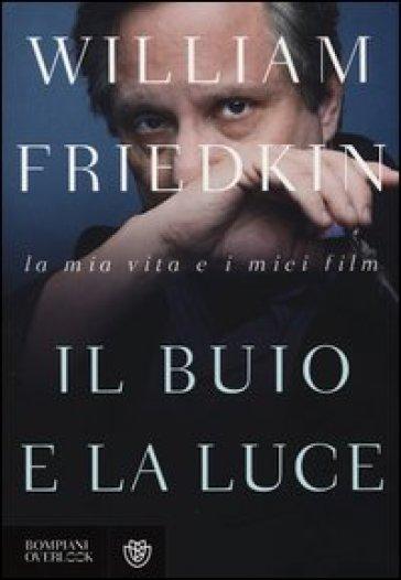 Il buio e la luce. La mia vita e i miei film - William Friedkin | Rochesterscifianimecon.com