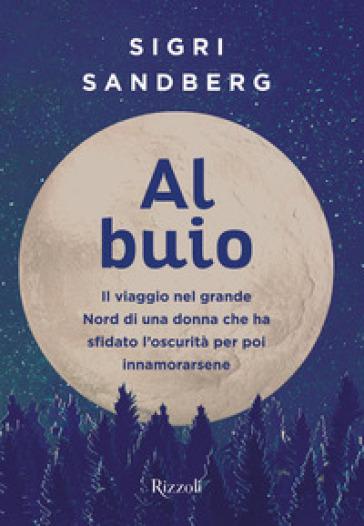Al buio. Il viaggio nel grande Nord di una donna che ha sfidato l'oscurità per poi innamorarsene - Sigri Sandberg | Ericsfund.org