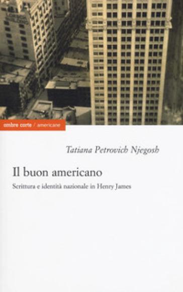 Il buon americano. Scrittura e identità nazionale in Henry James - Tatiana Petrovich Njegosh | Jonathanterrington.com