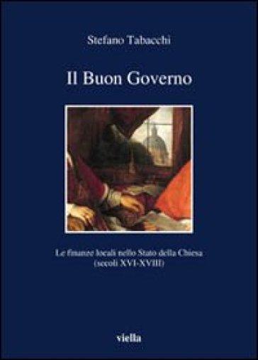 Il buon governo. Le finanze locali nello Stato della Chiesa (secoli XVI-XVIII) - Stefano Tabacchi |
