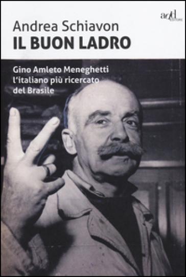 Il buon ladro. Gino Amleto Meneghetti l'italiano più ricercato del Brasile - Andrea Schiavon  