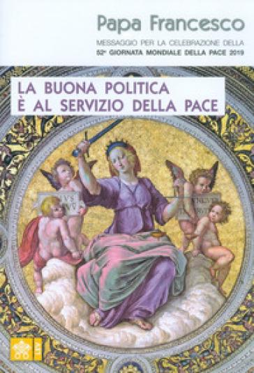 La buona politica è al servizio della pace. Messaggio per la celebrazione della 52ª Giornata mondiale della pace 2019 - Papa Francesco (Jorge Mario Bergoglio) | Thecosgala.com