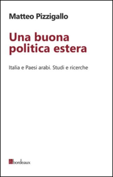 Una buona politica estera. Italia e paesi arabi. Studi e ricerche - Matteo Pizzigallo | Rochesterscifianimecon.com