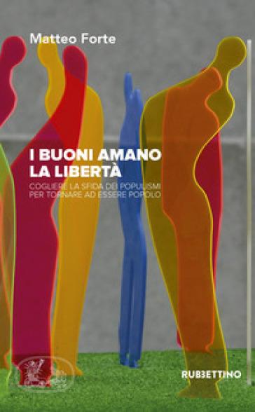 I buoni amano la libertà. Cogliere la sfida dei populismi per tornare ad essere popolo - Matteo Forte |