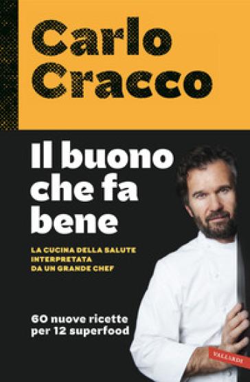 Il buono che fa bene. La cucina della salute interpretata da un grande chef. 60 nuove ricette per 12 superfood - Carlo Cracco   Ericsfund.org