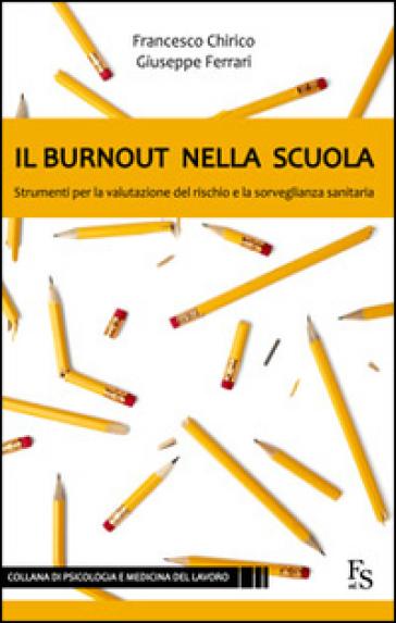 Il burnout nella scuola. Strumenti per la valutazione del rischio e la sorveglianza sanitaria - Francesco Chirico |