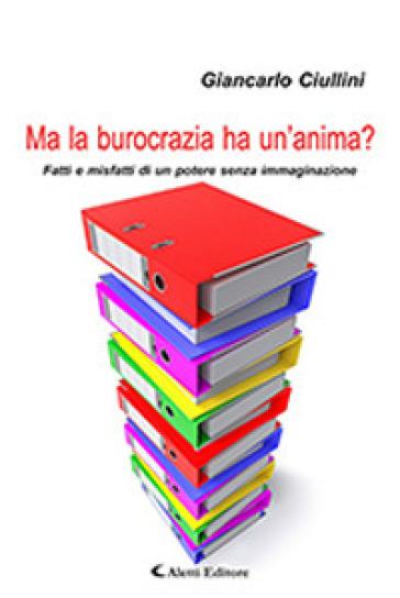 Ma la burocrazia ha un'anima? Fatti e misfatti di un potere senza immaginazione - Giancarlo Ciullini |