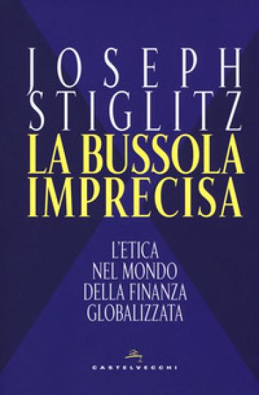 La bussola imprecisa. L'etica nel mondo della finanza globalizzata - Joseph E. Stiglitz |