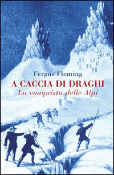 A caccia di draghi. La conquista delle Alpi - Fergus Fleming |