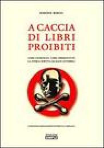 A caccia di libri proibiti. Libri censurati, libri perseguitati. La storia scritta da mani invisibili - Simone Berni |