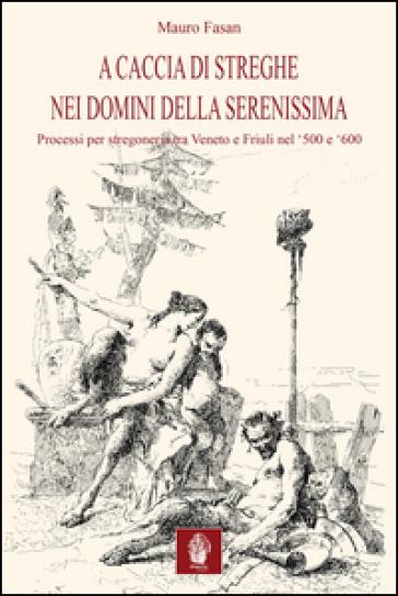 A caccia di streghe nei domini della Serenissima. Processi per stregoneria tra Veneto e Friuli nel '500 e '600 - Mauro Fasan   Jonathanterrington.com