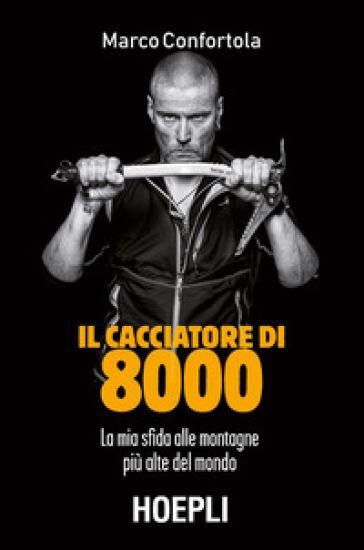 Il cacciatore di 8000. La mia sfida alle montagne più alte del mondo - Marco Confortola   Thecosgala.com
