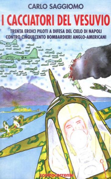 I cacciatori del Vesuvio. Trenta eroici piloti a difesa del cielo di Napoli contro cinquecento bombardieri anglo-americani - Carlo Saggiomo  
