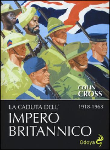 La caduta dell'impero britannico 1918-1968 - Colin Cross |