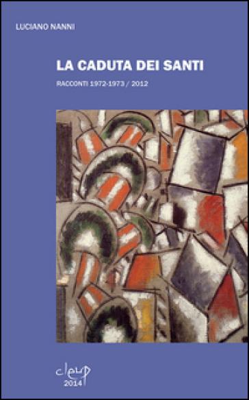 La caduta dei santi. Racconti 1972-1973/2012 - Luciano Nanni |