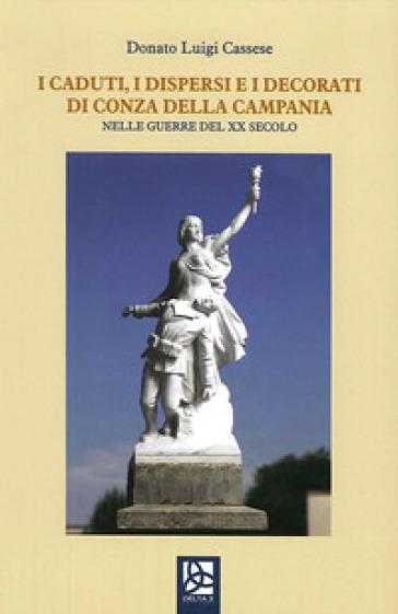 I caduti, i dispersi e i decorati di Conza della Campania. Nelle guerre del XX secolo - Donato Luigi Cassese |