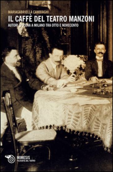 Il caffè del Teatro Manzoni. Autori e scena a Milano tra otto e novecento - Mariagabriella Cambiaghi | Jonathanterrington.com