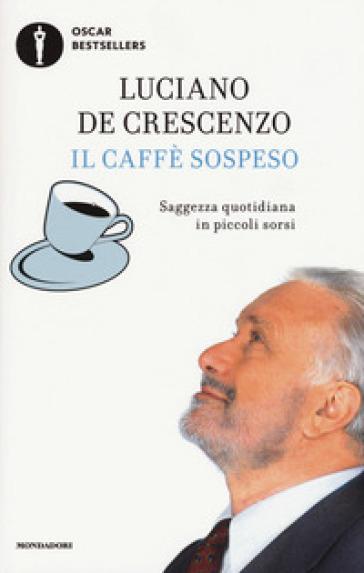 Il caffè sospeso. Saggezza quotidiana in piccoli sorsi - Luciano De Crescenzo | Thecosgala.com