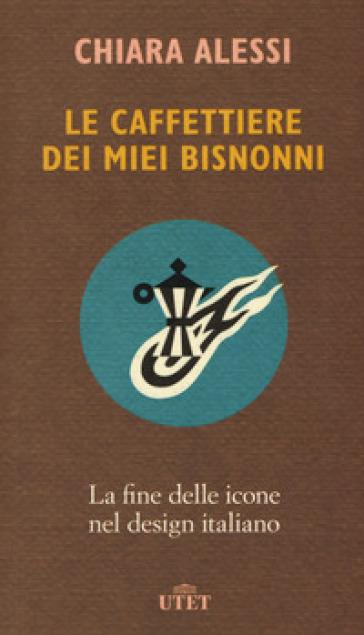 Le caffettiere dei miei bisnonni. La fine delle icone nel design italiano - Chiara Alessi |