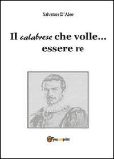 Il calabrese che volle essere re - Salvatore D'Aleo |
