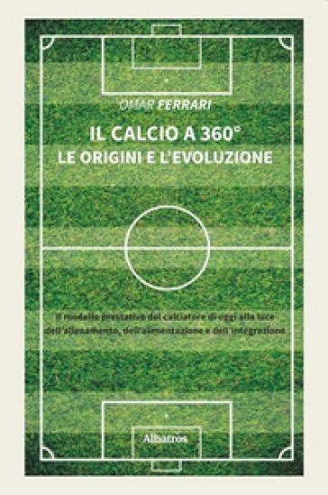 Il calcio a 360°. Le origini e l'evoluzione - Omar Ferrari | Rochesterscifianimecon.com