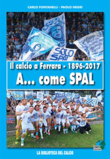 Il calcio a Ferrara. 1896-2017. A... come SPAL. Ediz. illustrata - Carlo Fontanelli |