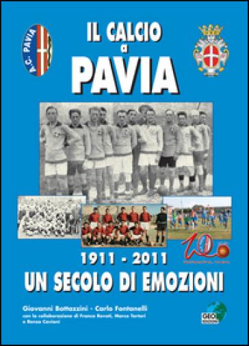 Il calcio a Pavia. 1911-2011 un secolo di emozioni - Carlo Fontanelli |